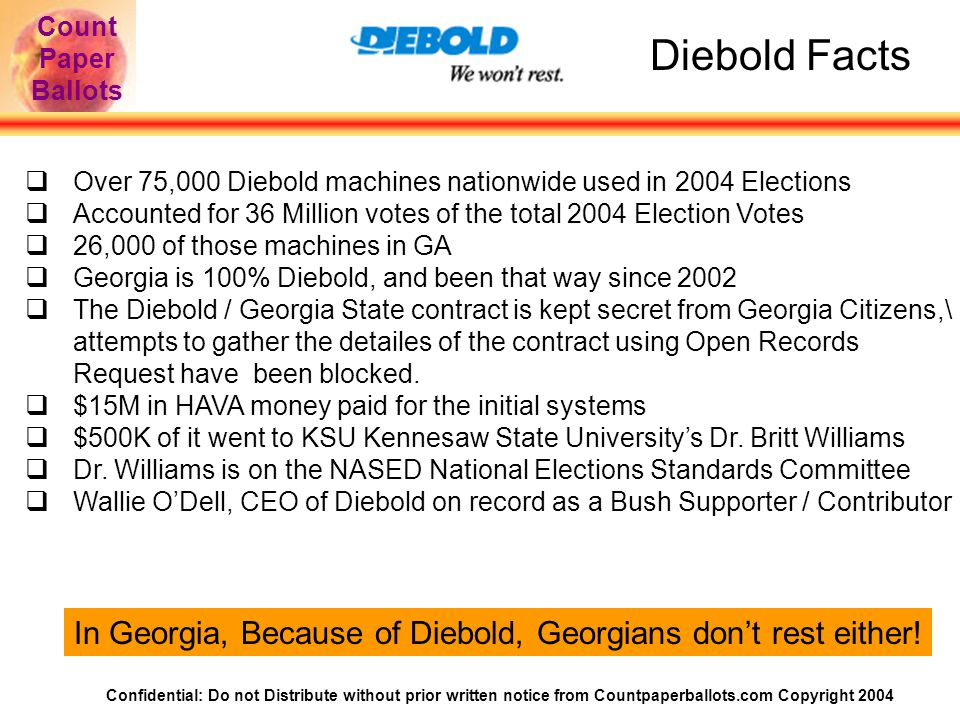 Confidential: Do not Distribute without prior written notice from Countpaperballots.com Copyright 2004 Count Paper Ballots Diebold Facts  Over 75,000 Diebold machines nationwide used in 2004 Elections  Accounted for 36 Million votes of the total 2004 Election Votes  26,000 of those machines in GA  Georgia is 100% Diebold, and been that way since 2002  The Diebold / Georgia State contract is kept secret from Georgia Citizens,\ attempts to gather the detailes of the contract using Open Records Request have been blocked.
