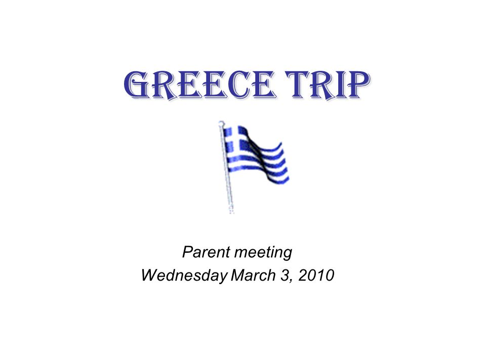 Greece Trip Parent meeting Wednesday March 3, 2010