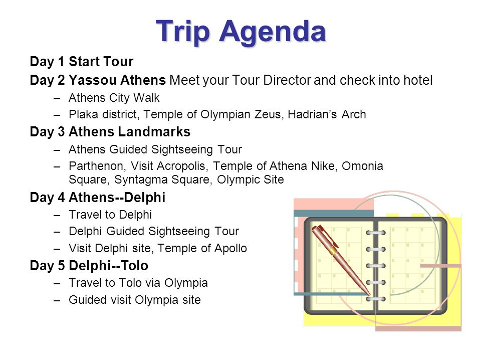 Trip Agenda Day 1 Start Tour Day 2 Yassou Athens Meet your Tour Director and check into hotel –Athens City Walk –Plaka district, Temple of Olympian Ze