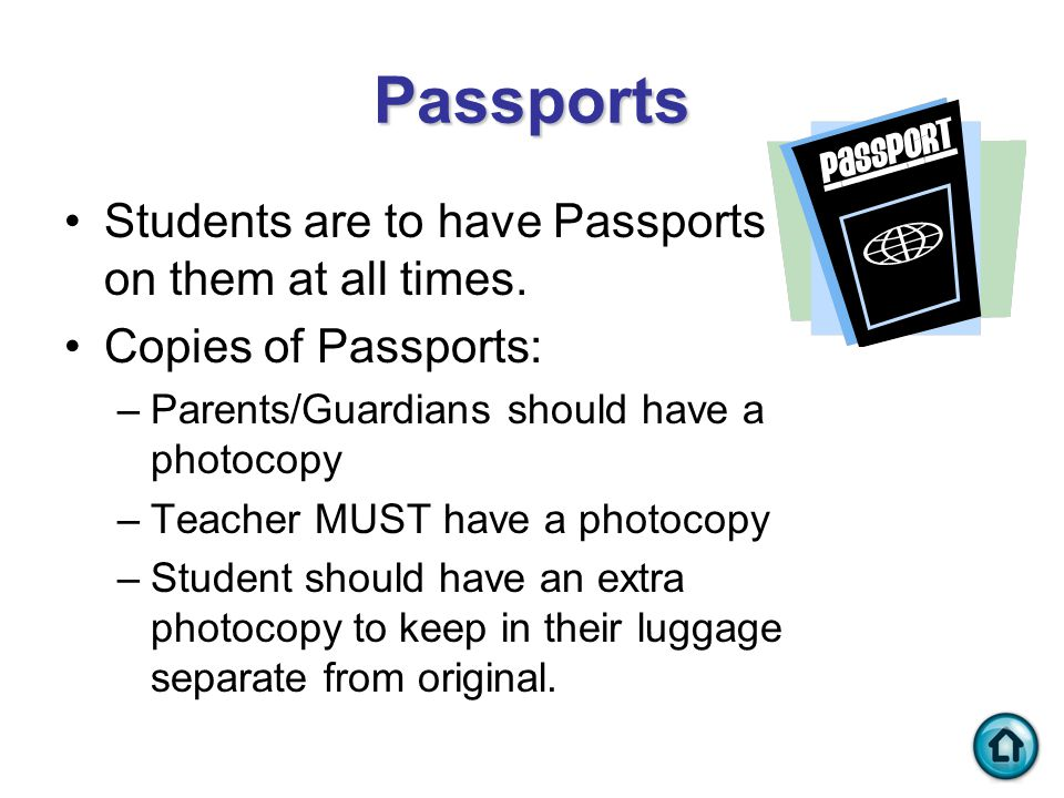 Passports Students are to have Passports on them at all times. Copies of Passports: –Parents/Guardians should have a photocopy –Teacher MUST have a ph