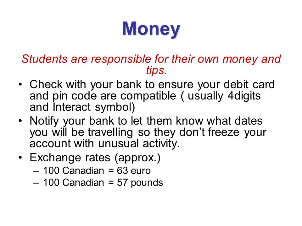 Money Students are responsible for their own money and tips. Check with your bank to ensure your debit card and pin code are compatible ( usually 4dig