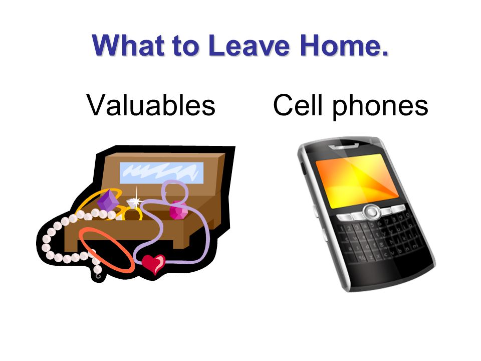 What to Leave Home. Valuables Cell phones
