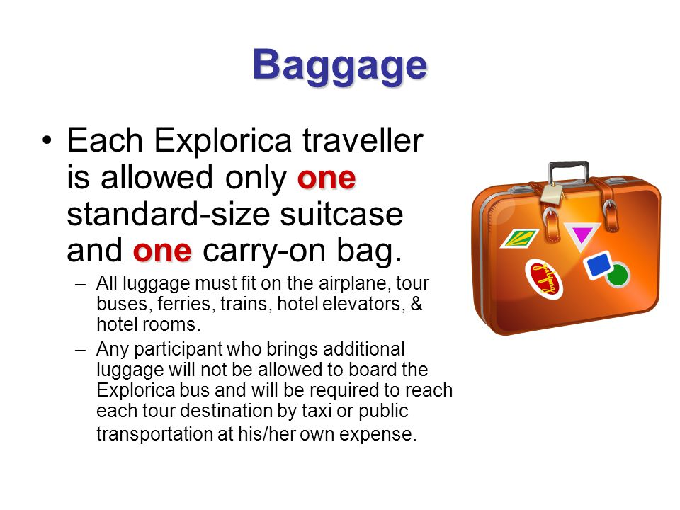 Baggage one oneEach Explorica traveller is allowed only one standard-size suitcase and one carry-on bag. –All luggage must fit on the airplane, tour b