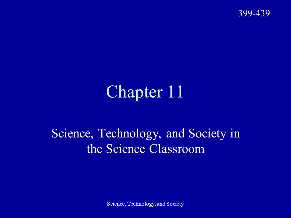 Science, Technology, and Society Chapter 11 Science, Technology, and Society in the Science Classroom 399-439