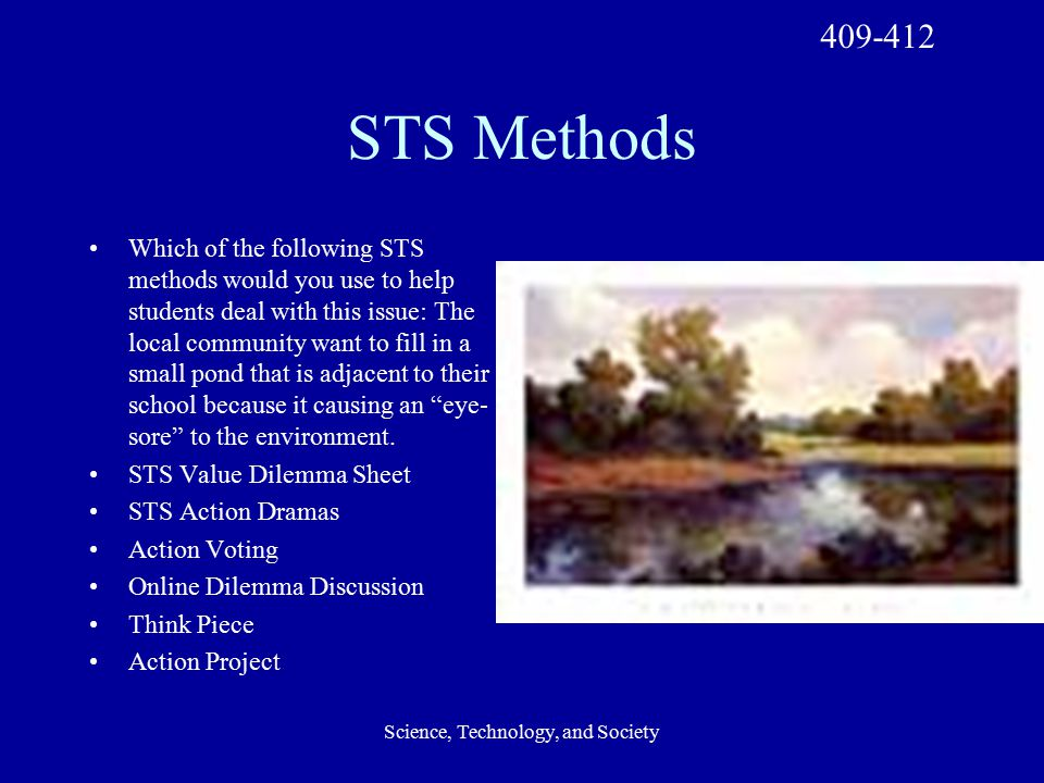 Science, Technology, and Society STS Methods Which of the following STS methods would you use to help students deal with this issue: The local community want to fill in a small pond that is adjacent to their school because it causing an eye- sore to the environment.
