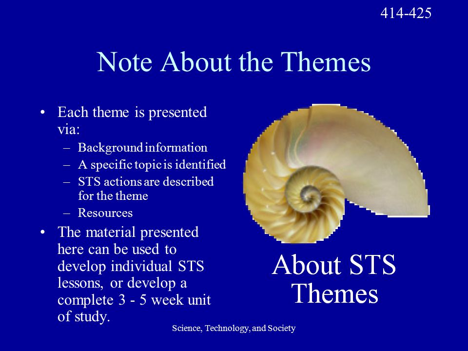 Science, Technology, and Society Note About the Themes Each theme is presented via: –Background information –A specific topic is identified –STS actions are described for the theme –Resources The material presented here can be used to develop individual STS lessons, or develop a complete 3 - 5 week unit of study.
