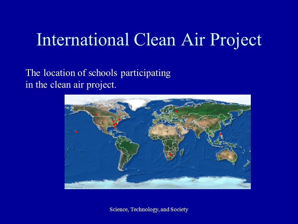 Science, Technology, and Society International Clean Air Project The location of schools participating in the clean air project.