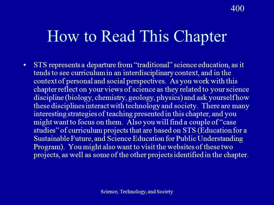 Science, Technology, and Society How to Read This Chapter STS represents a departure from traditional science education, as it tends to see curriculum in an interdisciplinary context, and in the context of personal and social perspectives.