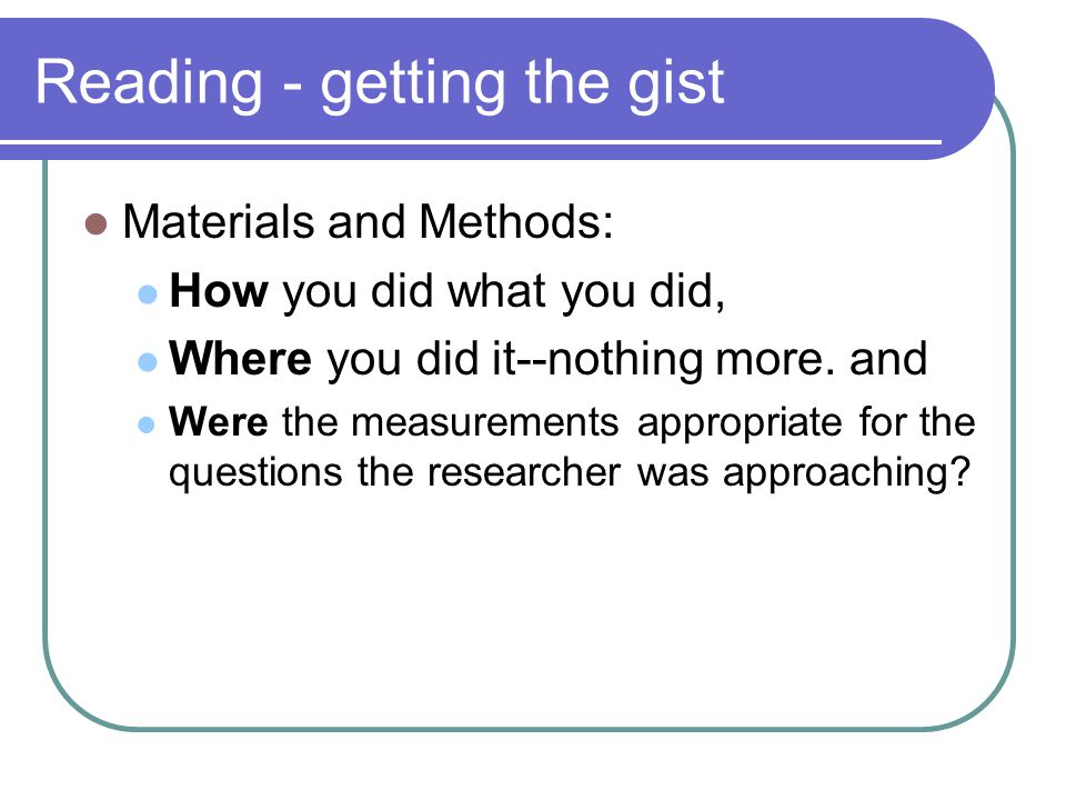 Reading - getting the gist Materials and Methods: How you did what you did, Where you did it--nothing more. and Were the measurements appropriate for