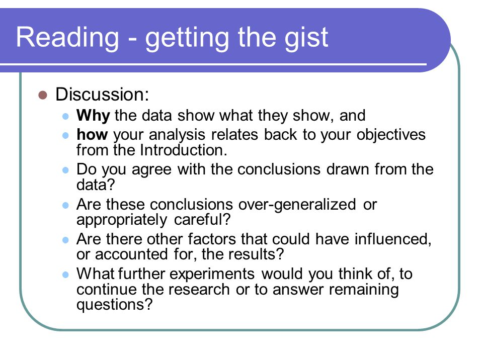 Reading - getting the gist Discussion: Why the data show what they show, and how your analysis relates back to your objectives from the Introduction.