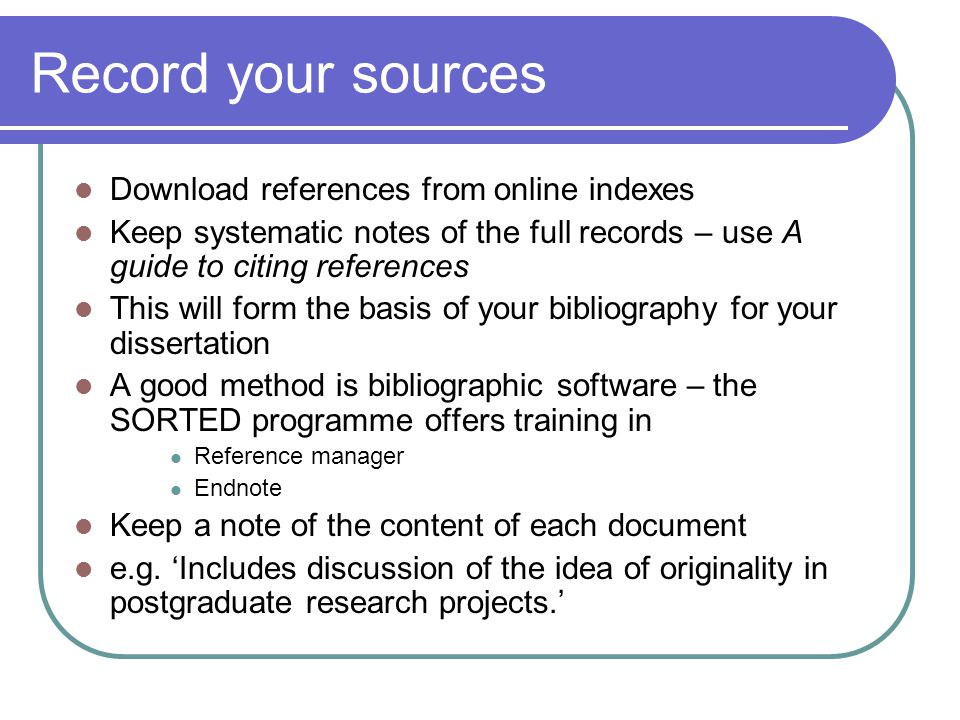Record your sources Download references from online indexes Keep systematic notes of the full records – use A guide to citing references This will for