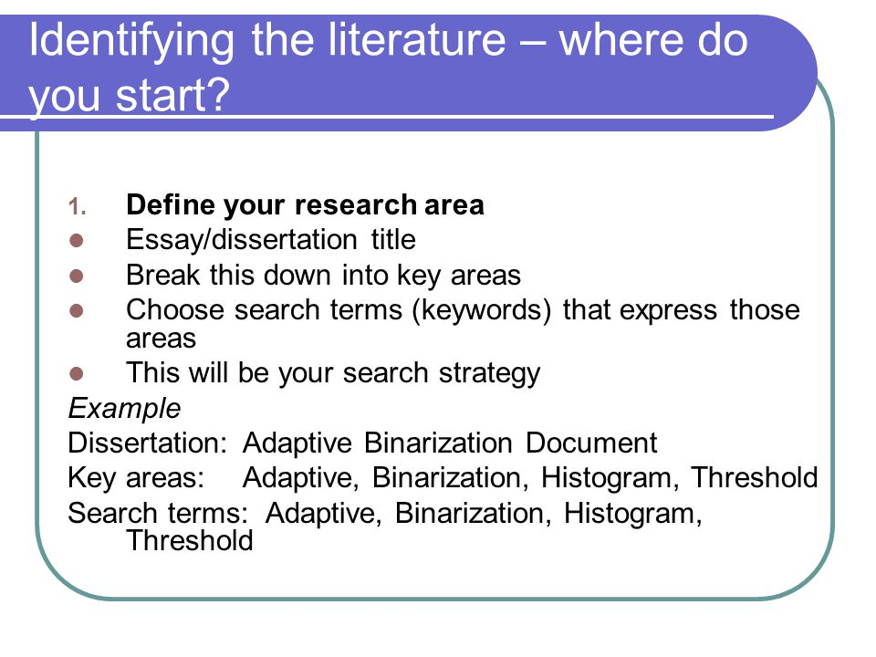 Identifying the literature – where do you start? 1. Define your research area Essay/dissertation title Break this down into key areas Choose search te
