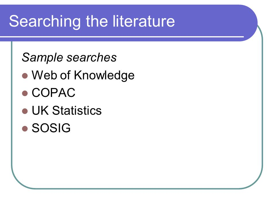 Searching the literature Sample searches Web of Knowledge COPAC UK Statistics SOSIG