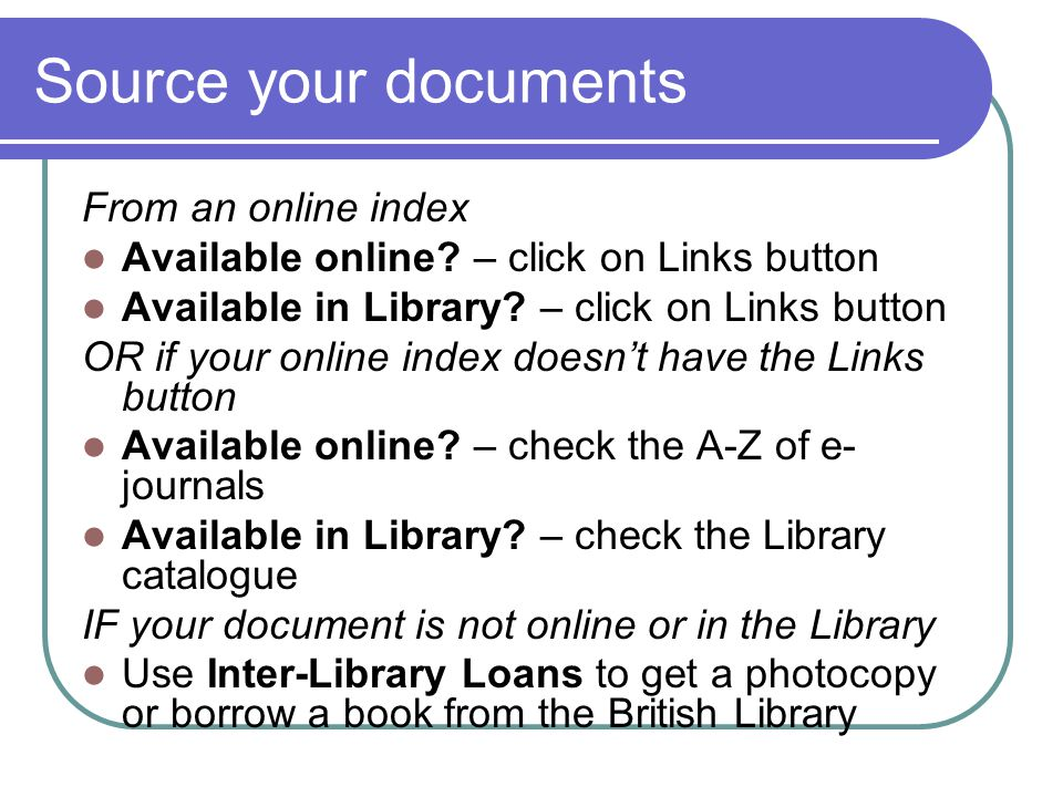 Source your documents From an online index Available online? – click on Links button Available in Library? – click on Links button OR if your online i