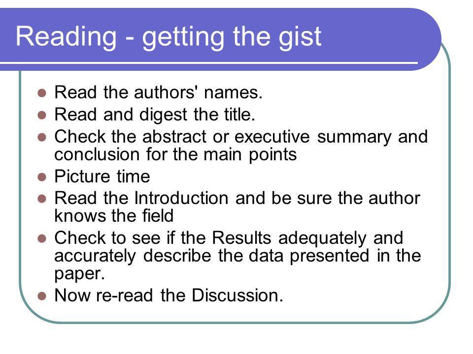 Reading - getting the gist Read the authors' names. Read and digest the title. Check the abstract or executive summary and conclusion for the main poi