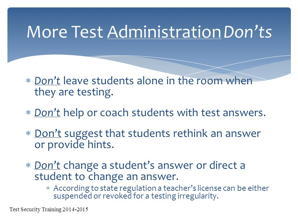  Don't leave students alone in the room when they are testing.