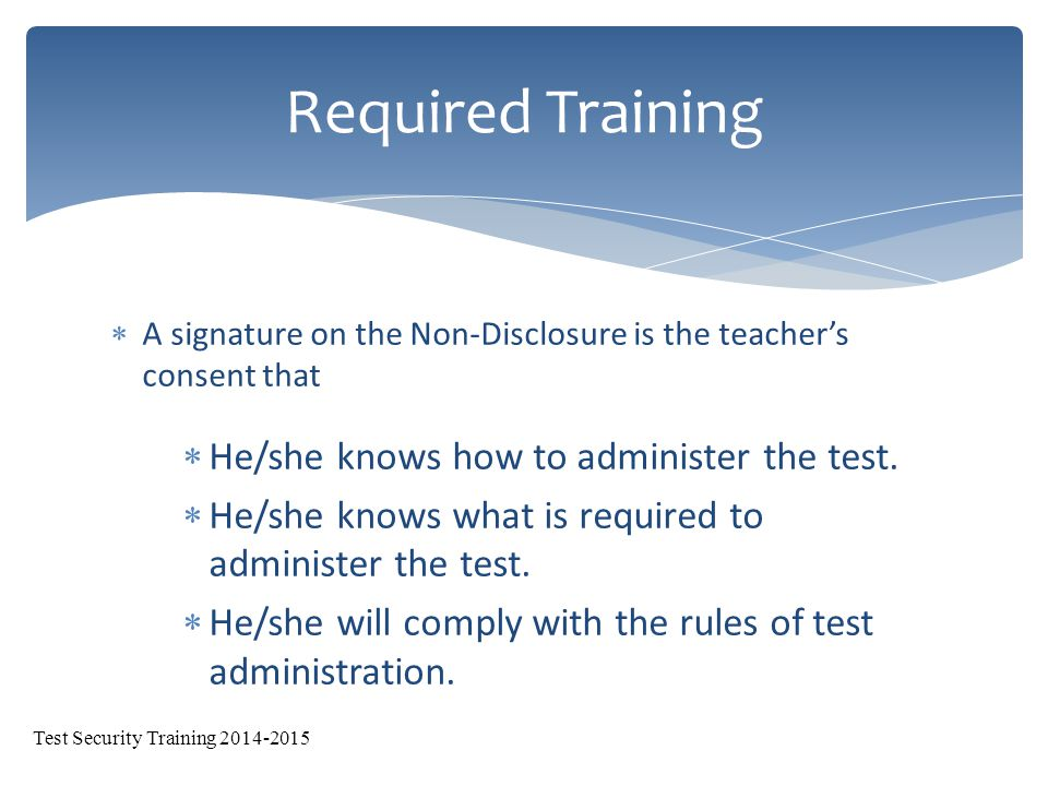  Two trainings a year required by NMPED  Test Security (fall) and Test Administration (spring)  Deadlines for Non-Disclosures:  Friday, October 24, 2014  The test security training verification the original has to go to Claudine Sanchez (400 – East) and copy must be kept at the school.