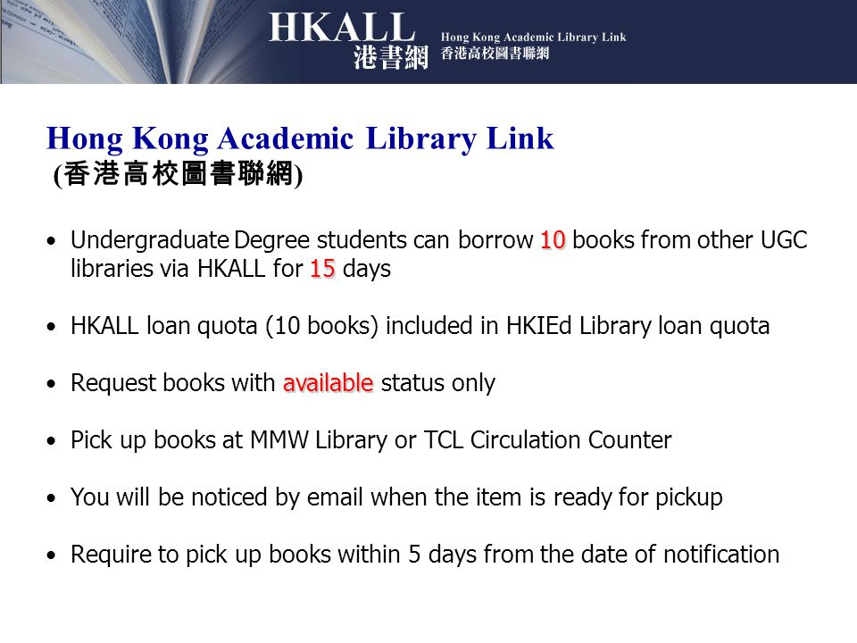 Hong Kong Academic Library Link ( 香港高校圖書聯網 ) 10 15Undergraduate Degree students can borrow 10 books from other UGC libraries via HKALL for 15 days HKALL loan quota (10 books) included in HKIEd Library loan quota availableRequest books with available status only Pick up books at MMW Library or TCL Circulation Counter You will be noticed by email when the item is ready for pickup Require to pick up books within 5 days from the date of notification