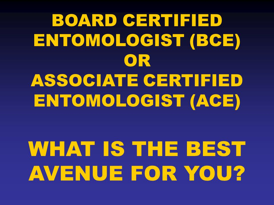 BOARD CERTIFIED ENTOMOLOGIST (BCE) OR ASSOCIATE CERTIFIED ENTOMOLOGIST (ACE) WHAT IS THE BEST AVENUE FOR YOU