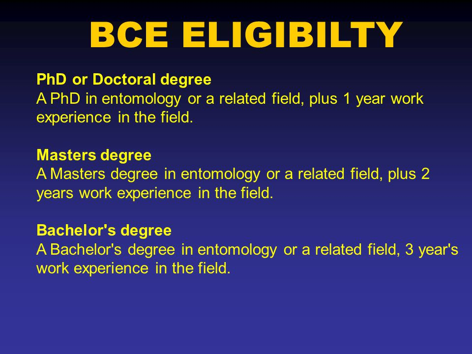 BCE ELIGIBILTY PhD or Doctoral degree A PhD in entomology or a related field, plus 1 year work experience in the field.