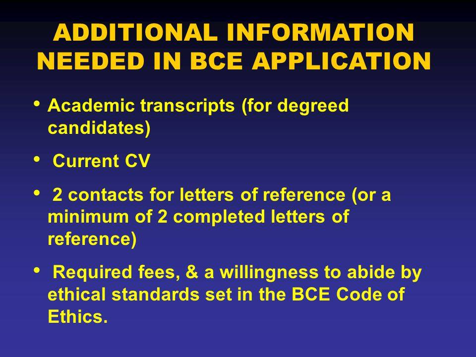 Academic transcripts (for degreed candidates) Current CV 2 contacts for letters of reference (or a minimum of 2 completed letters of reference) Required fees, & a willingness to abide by ethical standards set in the BCE Code of Ethics.