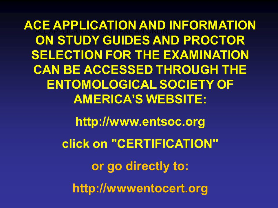 ALL APPLICANTS MUST TAKE AN ONLINE ACE APPLICATION AND INFORMATION ON STUDY GUIDES AND PROCTOR SELECTION FOR THE EXAMINATION CAN BE ACCESSED THROUGH THE ENTOMOLOGICAL SOCIETY OF AMERICA S WEBSITE: http://www.entsoc.org click on CERTIFICATION or go directly to: http://wwwentocert.org
