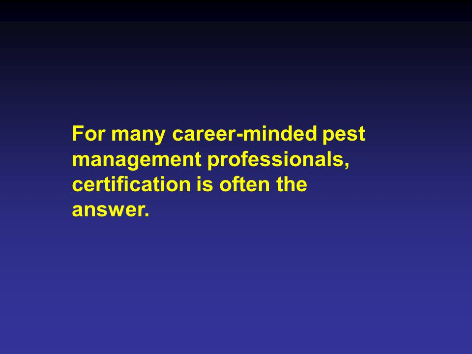 For many career-minded pest management professionals, certification is often the answer.