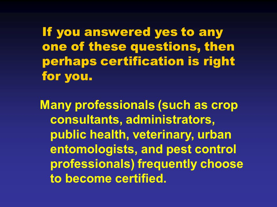 Many professionals (such as crop consultants, administrators, public health, veterinary, urban entomologists, and pest control professionals) frequently choose to become certified.