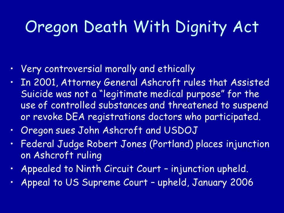 Oregon Death With Dignity Act Very controversial morally and ethically In 2001, Attorney General Ashcroft rules that Assisted Suicide was not a legitimate medical purpose for the use of controlled substances and threatened to suspend or revoke DEA registrations doctors who participated.
