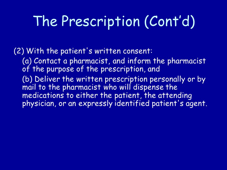 The Prescription (Cont'd) (2) With the patient s written consent: (a) Contact a pharmacist, and inform the pharmacist of the purpose of the prescription, and (b) Deliver the written prescription personally or by mail to the pharmacist who will dispense the medications to either the patient, the attending physician, or an expressly identified patient s agent.