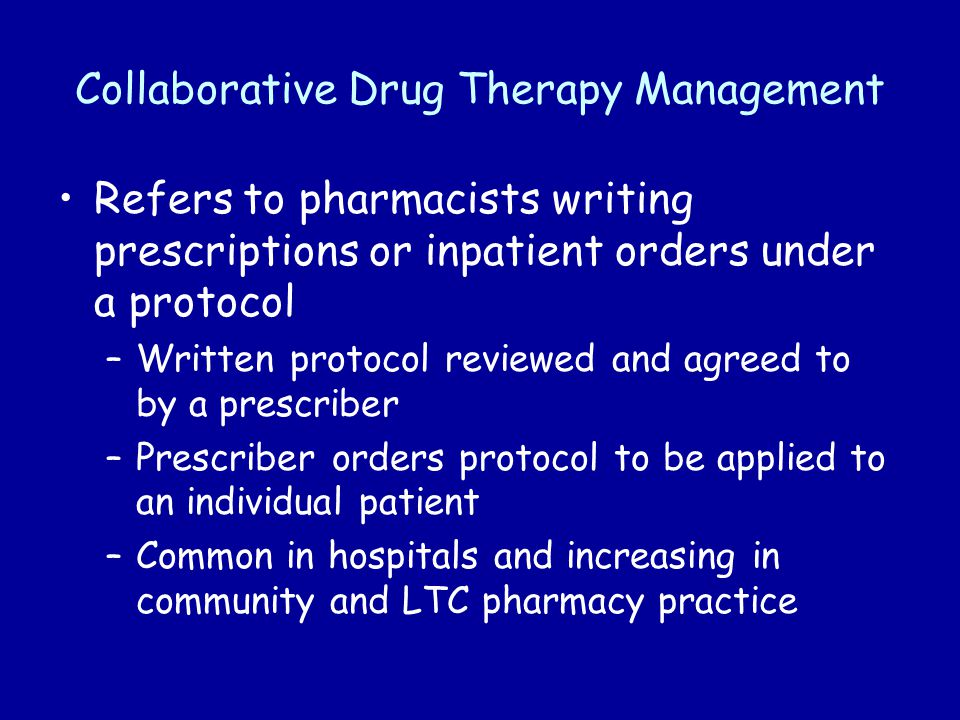 Collaborative Drug Therapy Management Refers to pharmacists writing prescriptions or inpatient orders under a protocol –Written protocol reviewed and agreed to by a prescriber –Prescriber orders protocol to be applied to an individual patient –Common in hospitals and increasing in community and LTC pharmacy practice