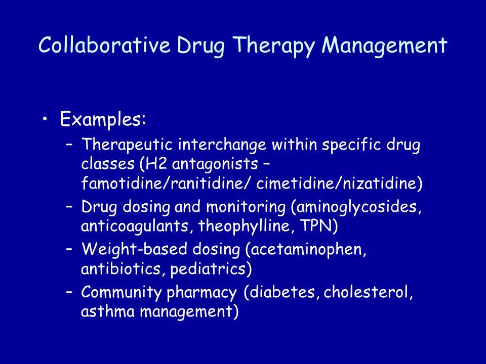 Collaborative Drug Therapy Management Examples: –Therapeutic interchange within specific drug classes (H2 antagonists – famotidine/ranitidine/ cimetidine/nizatidine) –Drug dosing and monitoring (aminoglycosides, anticoagulants, theophylline, TPN) –Weight-based dosing (acetaminophen, antibiotics, pediatrics) –Community pharmacy (diabetes, cholesterol, asthma management)