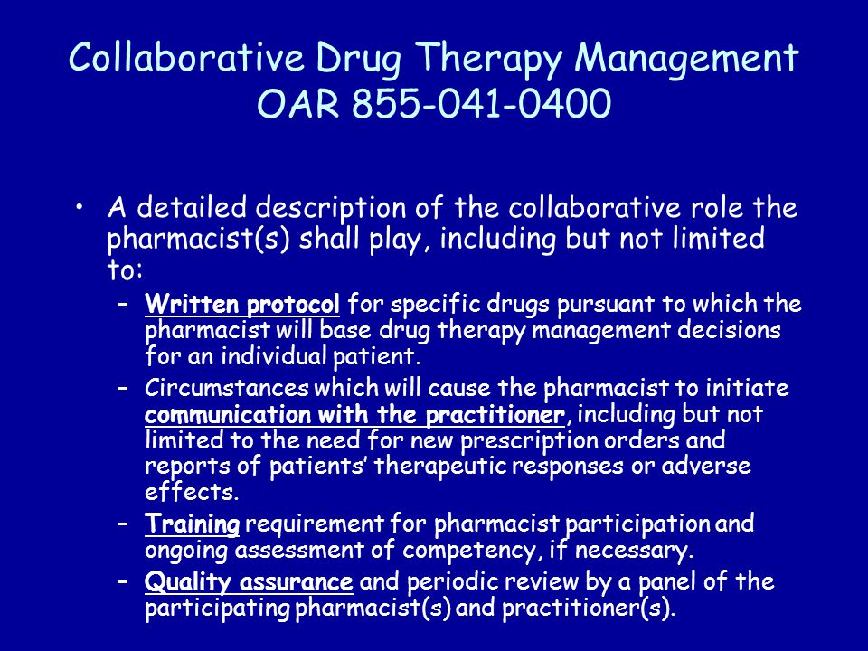 Collaborative Drug Therapy Management OAR 855-041-0400 A detailed description of the collaborative role the pharmacist(s) shall play, including but not limited to: –Written protocol for specific drugs pursuant to which the pharmacist will base drug therapy management decisions for an individual patient.
