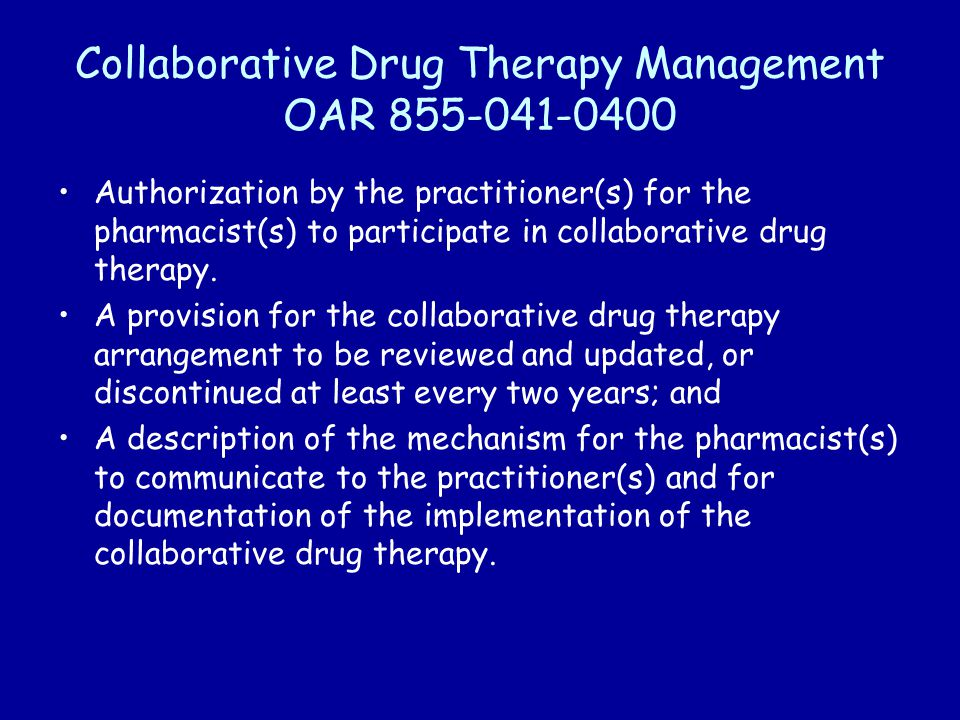 Collaborative Drug Therapy Management OAR 855-041-0400 Authorization by the practitioner(s) for the pharmacist(s) to participate in collaborative drug therapy.