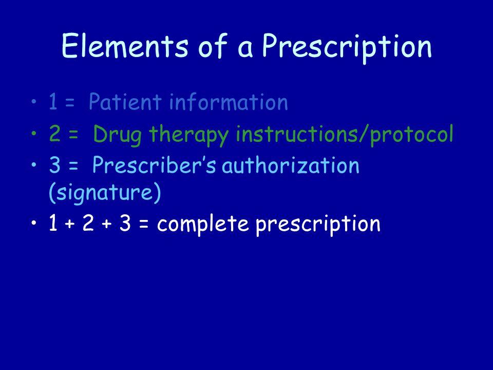 Elements of a Prescription 1 = Patient information 2 = Drug therapy instructions/protocol 3 = Prescriber's authorization (signature) 1 + 2 + 3 = complete prescription
