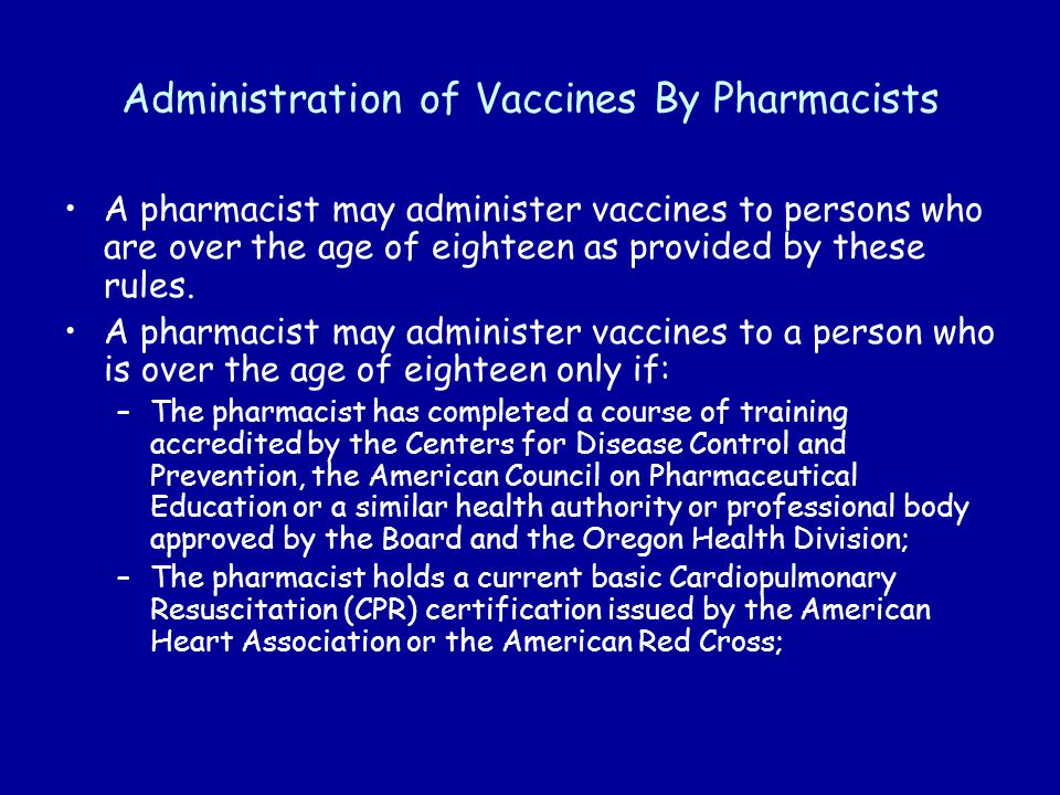 Administration of Vaccines By Pharmacists A pharmacist may administer vaccines to persons who are over the age of eighteen as provided by these rules.