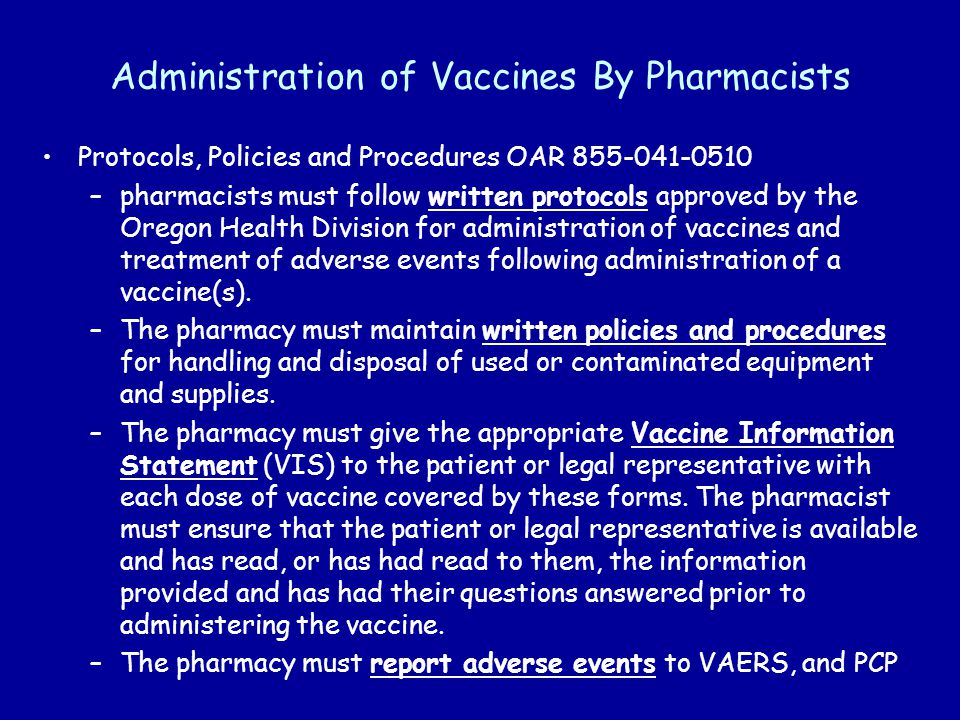 Administration of Vaccines By Pharmacists Protocols, Policies and Procedures OAR 855-041-0510 –pharmacists must follow written protocols approved by the Oregon Health Division for administration of vaccines and treatment of adverse events following administration of a vaccine(s).