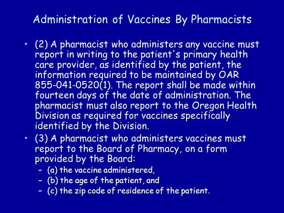 Administration of Vaccines By Pharmacists (2) A pharmacist who administers any vaccine must report in writing to the patient s primary health care provider, as identified by the patient, the information required to be maintained by OAR 855-041-0520(1).