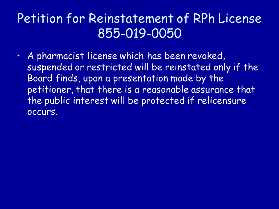 Petition for Reinstatement of RPh License 855-019-0050 A pharmacist license which has been revoked, suspended or restricted will be reinstated only if the Board finds, upon a presentation made by the petitioner, that there is a reasonable assurance that the public interest will be protected if relicensure occurs.