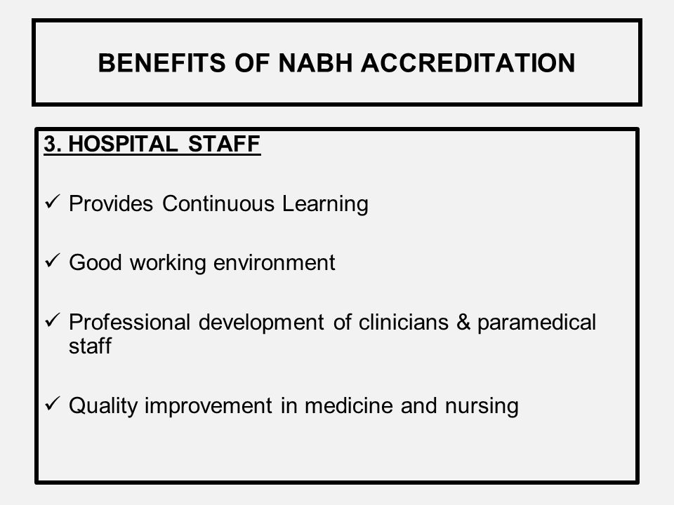 BENEFITS OF NABH ACCREDITATION High Quality Care & Patient Safety Service of credential medical staff Patient Rights Evaluation of patient satisfactio