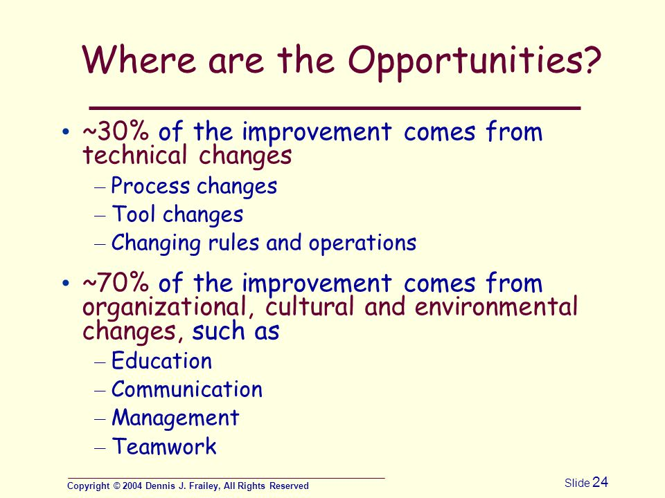 Copyright © 2004 Dennis J. Frailey, All Rights Reserved Slide 24 Where are the Opportunities? ~30% of the improvement comes from technical changes – P
