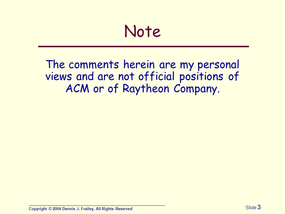 Copyright © 2004 Dennis J. Frailey, All Rights Reserved Slide 3 Note The comments herein are my personal views and are not official positions of ACM o