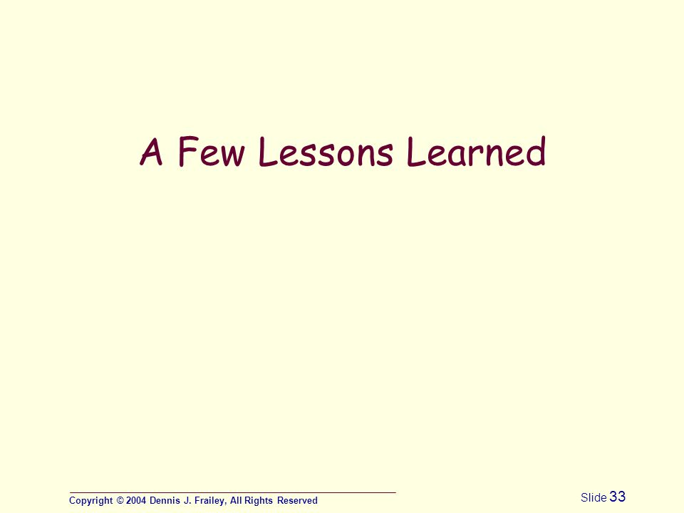 Copyright © 2004 Dennis J. Frailey, All Rights Reserved Slide 33 A Few Lessons Learned