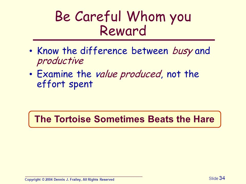 Copyright © 2004 Dennis J. Frailey, All Rights Reserved Slide 34 Be Careful Whom you Reward Know the difference between busy and productive Examine th