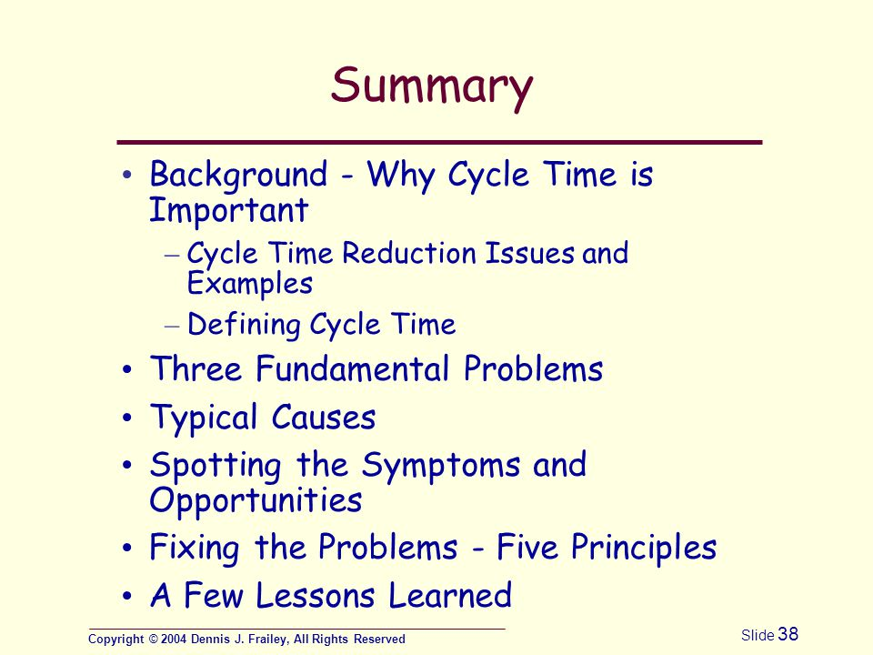 Copyright © 2004 Dennis J. Frailey, All Rights Reserved Slide 38 Summary Background - Why Cycle Time is Important – Cycle Time Reduction Issues and Ex