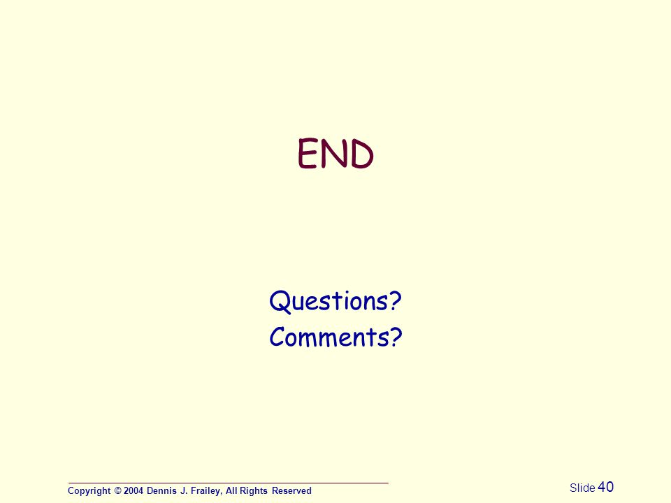 Copyright © 2004 Dennis J. Frailey, All Rights Reserved Slide 40 END Questions Comments