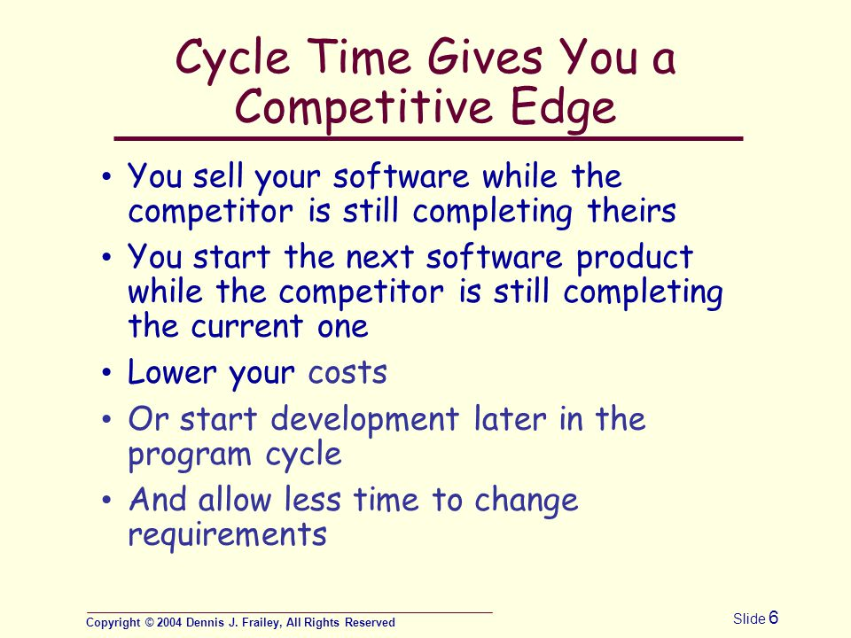 Copyright © 2004 Dennis J. Frailey, All Rights Reserved Slide 6 Cycle Time Gives You a Competitive Edge You sell your software while the competitor is