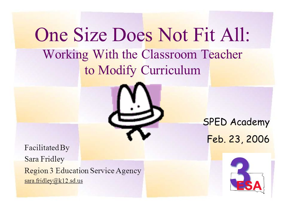 One Size Does Not Fit All: Working With the Classroom Teacher to Modify Curriculum Facilitated By Sara Fridley Region 3 Education Service Agency sara.fridley@k12.sd.us SPED Academy Feb.