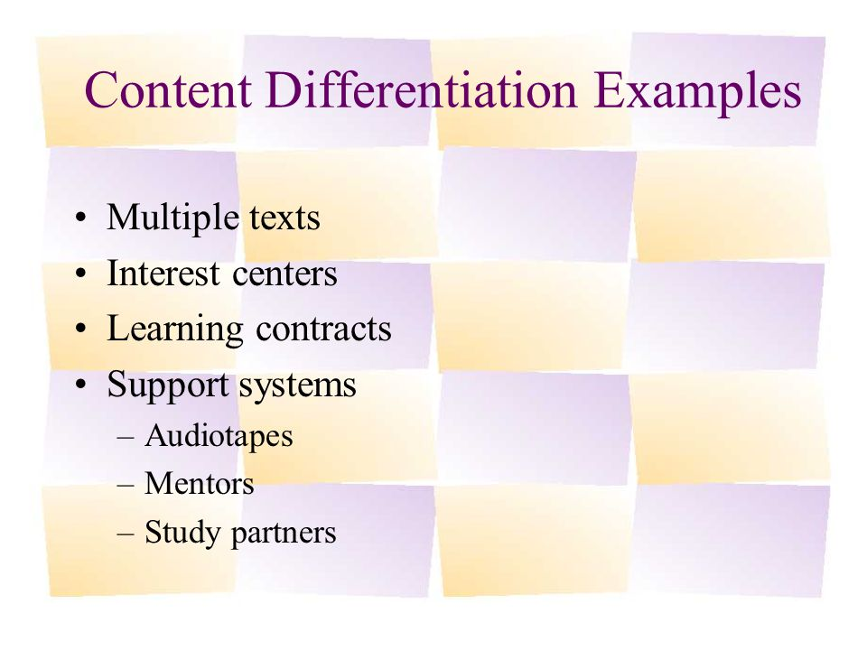 Content Differentiation Examples Multiple texts Interest centers Learning contracts Support systems –Audiotapes –Mentors –Study partners