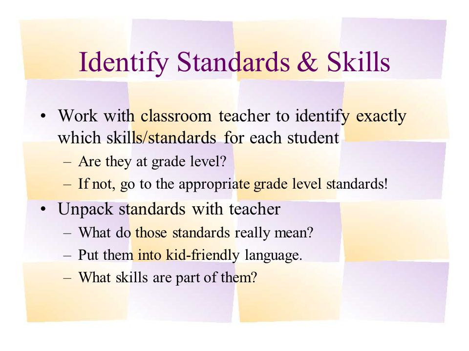 Identify Standards & Skills Work with classroom teacher to identify exactly which skills/standards for each student –Are they at grade level.